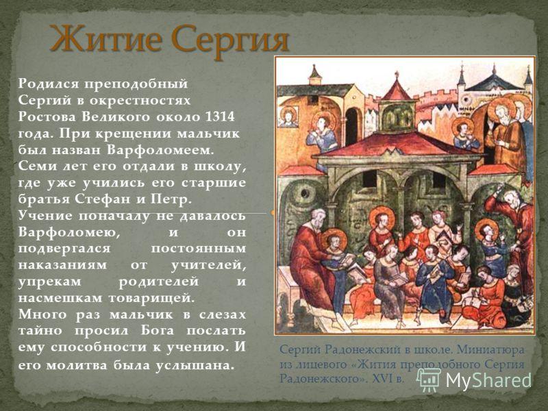 Родился преподобный Сергий в окрестностях Ростова Великого около 1314 года. При крещении мальчик был назван Варфоломеем. Семи лет его отдали в школу, где уже учились его старшие братья Стефан и Петр. Учение поначалу не давалось Варфоломею, и он подве