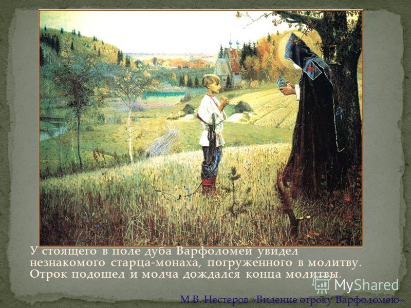 У стоящего в поле дуба Варфоломей увидел незнакомого старца-монаха, погруженного в молитву. Отрок подошел и молча дождался конца молитвы. М.В. Нестеров «Видение отроку Варфоломею»