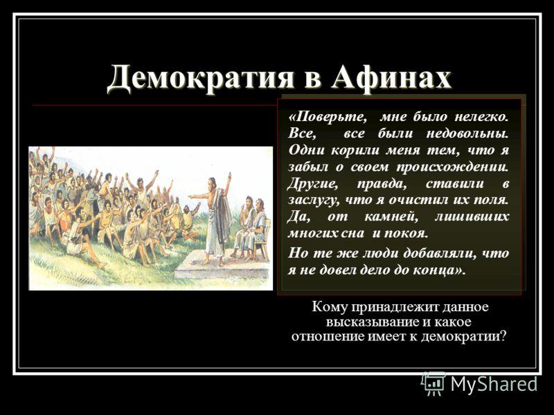 Демократия в Афинах «Поверьте, мне было нелегко. Все, все были недовольны. Одни корили меня тем, что я забыл о своем происхождении. Другие, правда, ставили в заслугу, что я очистил их поля. Да, от камней, лишивших многих сна и покоя. Но те же люди до