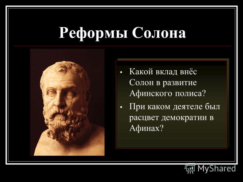 Реформы Солона Какой вклад внёс Солон в развитие Афинского полиса? При каком деятеле был расцвет демократии в Афинах?