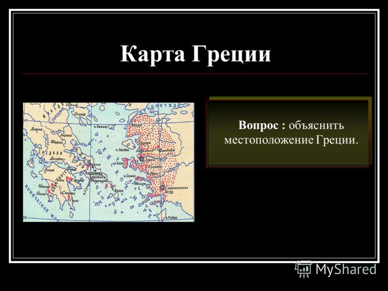 Карта Греции Вопрос : объяснить местоположение Греции.