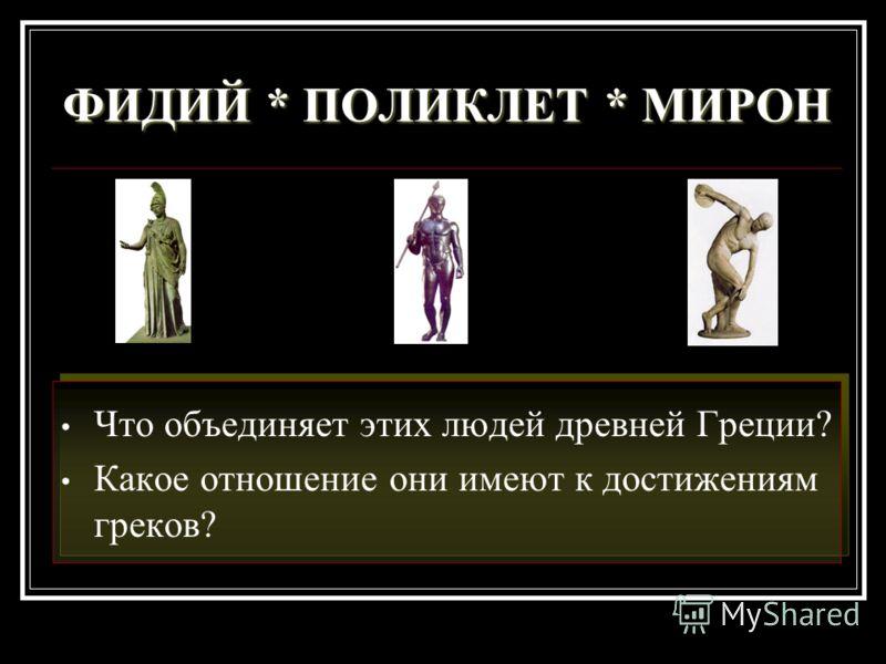 ФИДИЙ * ПОЛИКЛЕТ * МИРОН Что объединяет этих людей древней Греции? Какое отношение они имеют к достижениям греков?