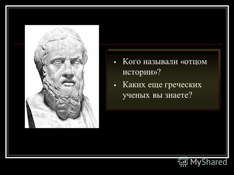 Кого называли «отцом истории»? Каких еще греческих ученых вы знаете?