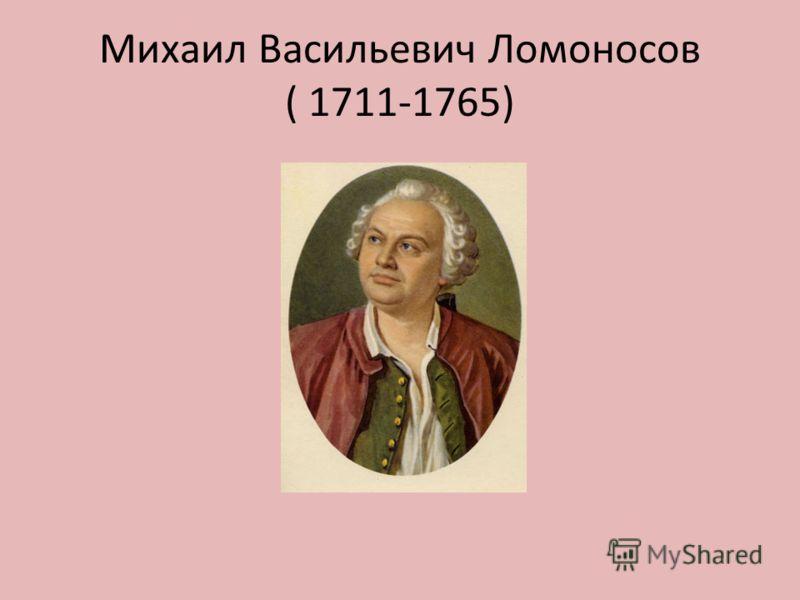 Михаил Васильевич Ломоносов ( 1711-1765)