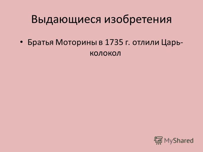 Выдающиеся изобретения Братья Моторины в 1735 г. отлили Царь- колокол
