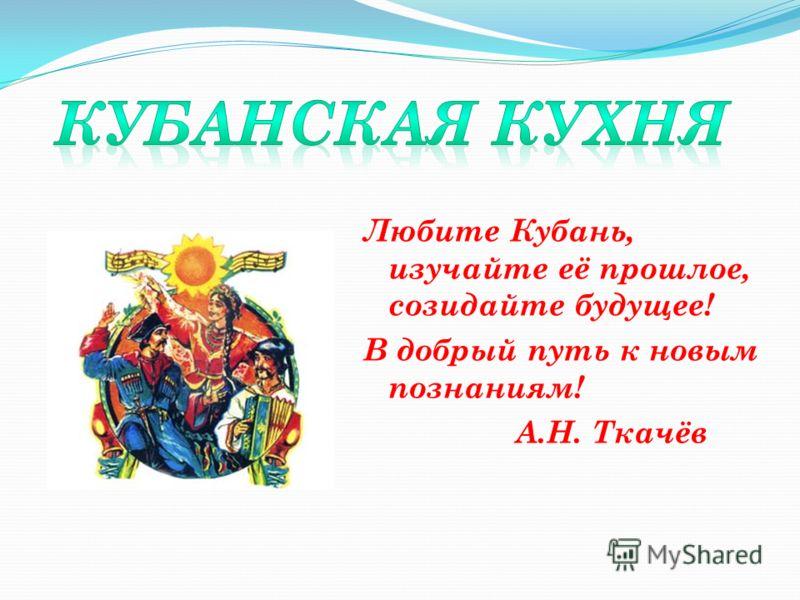 Любите Кубань, изучайте её прошлое, созидайте будущее! В добрый путь к новым познаниям! А.Н. Ткачёв