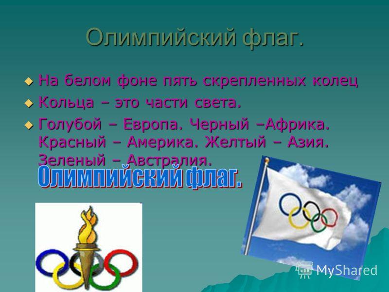 Олимпийский флаг. На белом фоне пять скрепленных колец На белом фоне пять скрепленных колец Кольца – это части света. Кольца – это части света. Голубой – Европа. Черный –Африка. Красный – Америка. Желтый – Азия. Зеленый – Австралия. Голубой – Европа.
