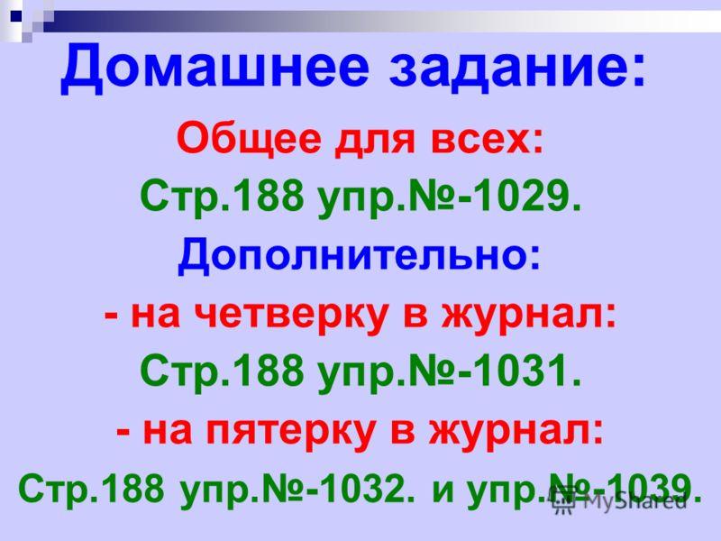 Домашнее задание: Общее для всех: Стр.188 упр.-1029. Дополнительно: - на четверку в журнал: Стр.188 упр.-1031. - на пятерку в журнал: Стр.188 упр.-1032. и упр.-1039.
