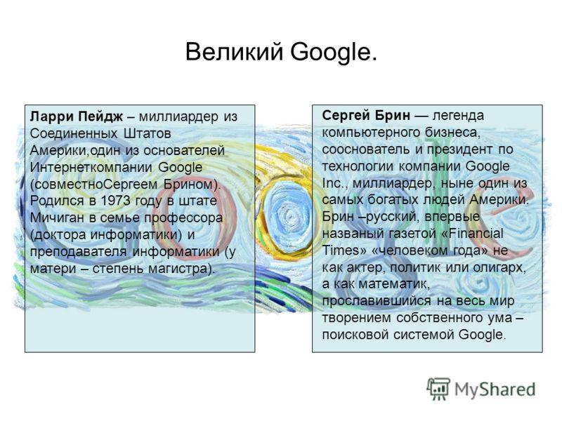 Великий Google. Ларри Пейдж – миллиардер из Соединенных Штатов Америки,один из основателей Интернеткомпании Google (совместноСергеем Брином). Родился в 1973 году в штате Мичиган в семье профессора (доктора информатики) и преподавателя информатики (у