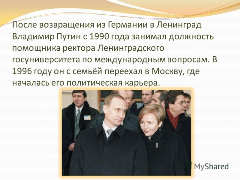 После возвращения из Германии в Ленинград Владимир Путин с 1990 года занимал должность помощника ректора Ленинградского госуниверситета по международным вопросам. В 1996 году он с семьёй переехал в Москву, где началась его политическая карьера.