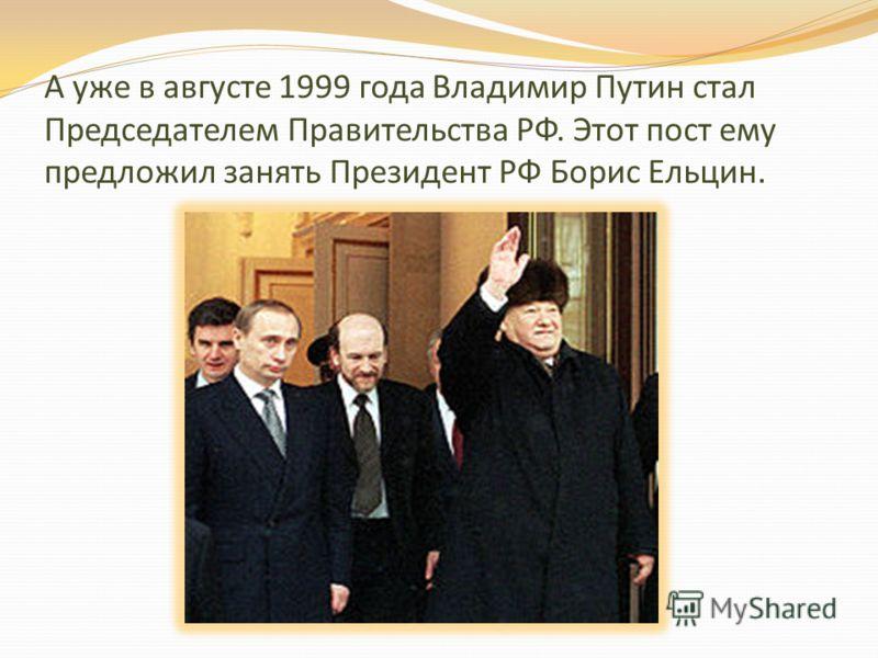 А уже в августе 1999 года Владимир Путин стал Председателем Правительства РФ. Этот пост ему предложил занять Президент РФ Борис Ельцин.