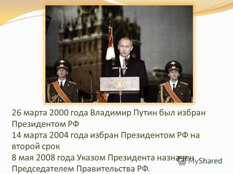 26 марта 2000 года Владимир Путин был избран Президентом РФ 14 марта 2004 года избран Президентом РФ на второй срок 8 мая 2008 года Указом Президента назначен Председателем Правительства РФ.