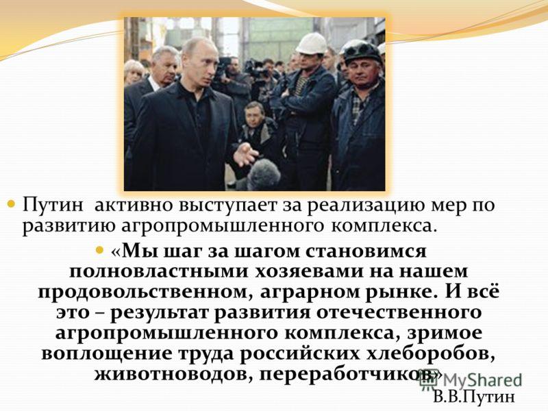 Путин активно выступает за реализацию мер по развитию агропромышленного комплекса. «Мы шаг за шагом становимся полновластными хозяевами на нашем продовольственном, аграрном рынке. И всё это – результат развития отечественного агропромышленного компле