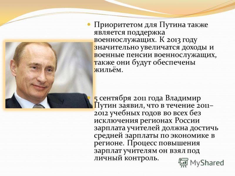 Приоритетом для Путина также является поддержка военнослужащих. К 2013 году значительно увеличатся доходы и военные пенсии военнослужащих, также они будут обеспечены жильём. 5 сентября 2011 года Владимир Путин заявил, что в течение 2011– 2012 учебных