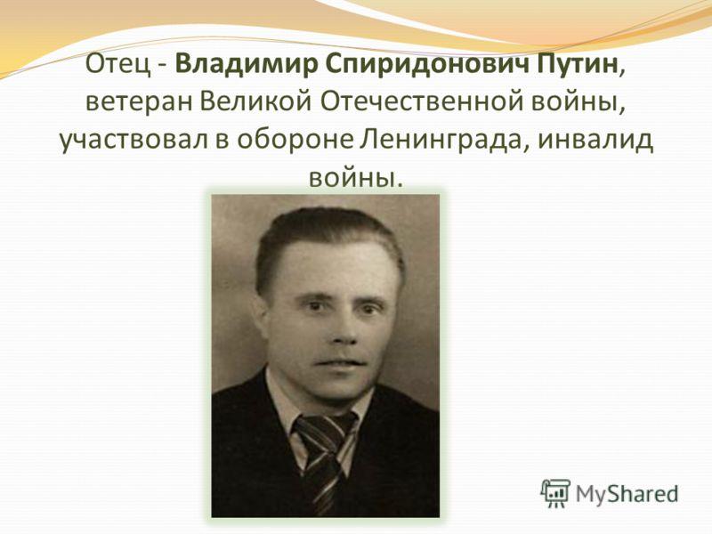 Отец - Владимир Спиридонович Путин, ветеран Великой Отечественной войны, участвовал в обороне Ленинграда, инвалид войны.