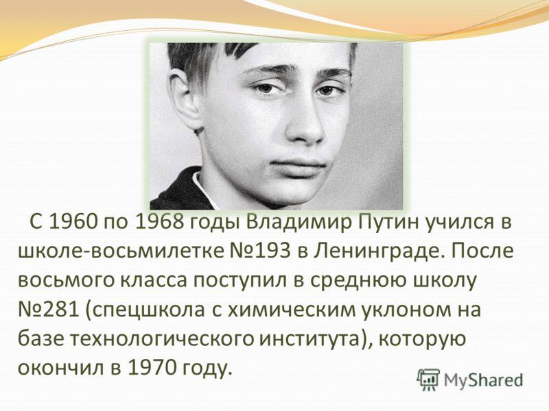 С 1960 по 1968 годы Владимир Путин учился в школе-восьмилетке 193 в Ленинграде. После восьмого класса поступил в среднюю школу 281 (спецшкола с химическим уклоном на базе технологического института), которую окончил в 1970 году.