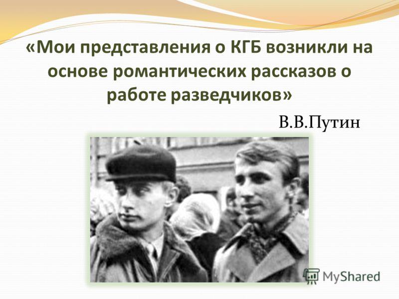 «Мои представления о КГБ возникли на основе романтических рассказов о работе разведчиков» В.В.Путин