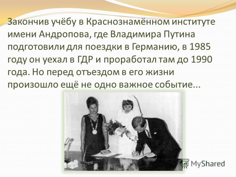 Закончив учёбу в Краснознамённом институте имени Андропова, где Владимира Путина подготовили для поездки в Германию, в 1985 году он уехал в ГДР и проработал там до 1990 года. Но перед отъездом в его жизни произошло ещё не одно важное событие...
