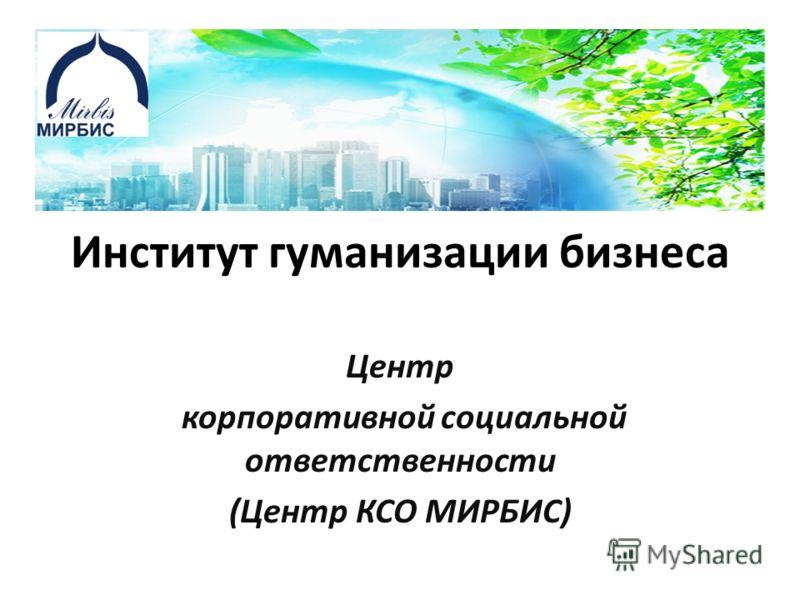 Институт гуманизации бизнеса Центр корпоративной социальной ответственности (Центр КСО МИРБИС)
