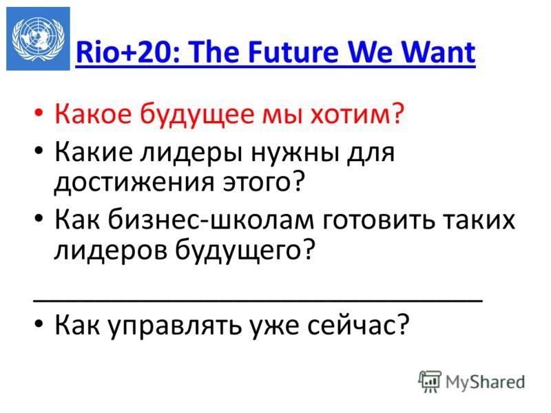 Rio+20: The Future We Want Какое будущее мы хотим? Какие лидеры нужны для достижения этого? Как бизнес-школам готовить таких лидеров будущего? _____________________________ Как управлять уже сейчас?