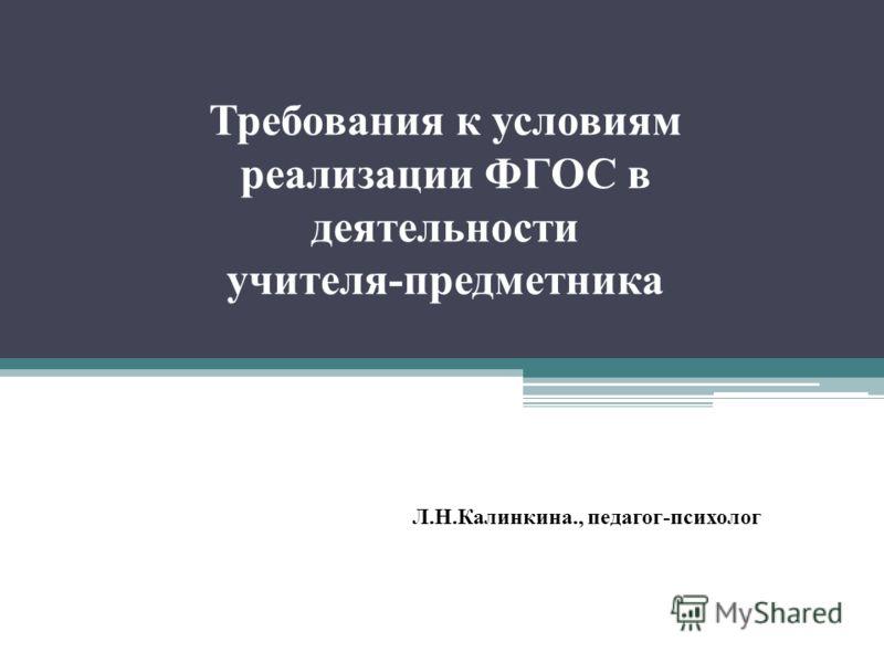 Требования к условиям реализации ФГОС в деятельности учителя-предметника Л.Н.Калинкина., педагог-психолог