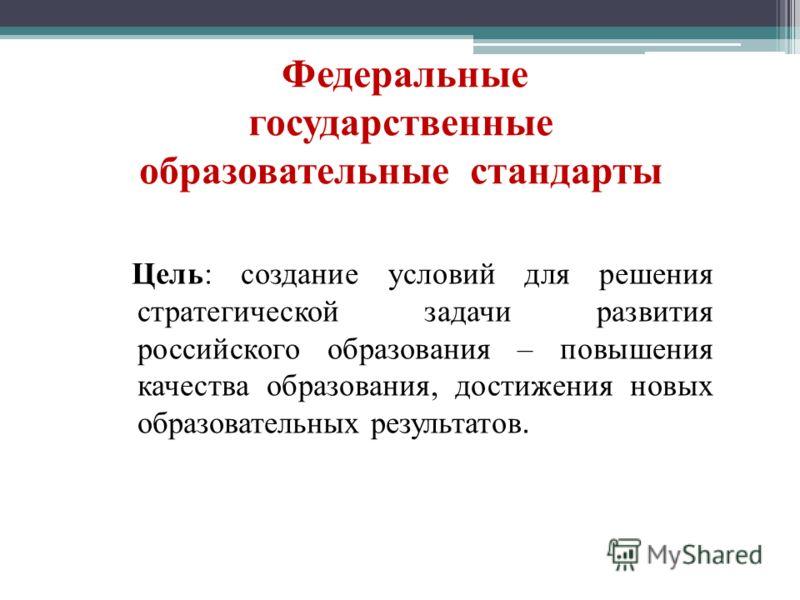 Федеральные государственные образовательные стандарты Цель: создание условий для решения стратегической задачи развития российского образования – повышения качества образования, достижения новых образовательных результатов.
