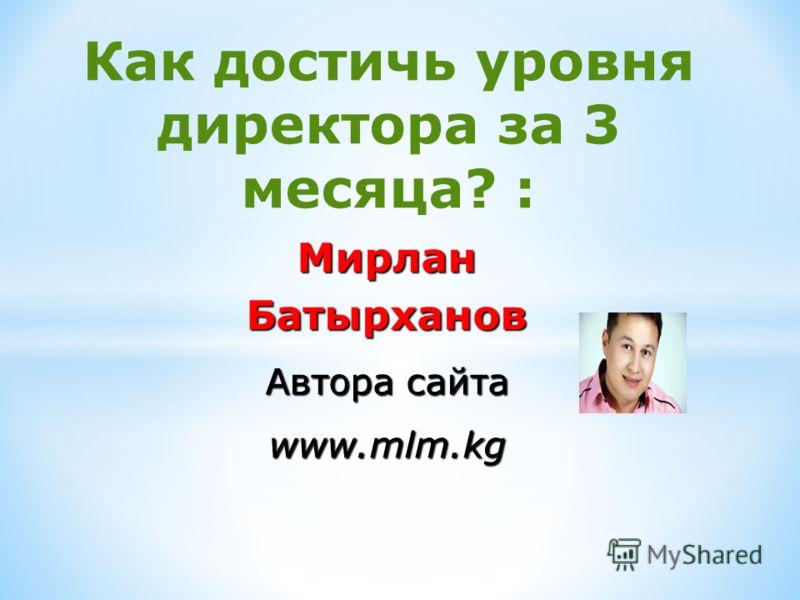 Как достичь уровня директора за 3 месяца? : МирланБатырханов Автора сайта www.mlm.kg