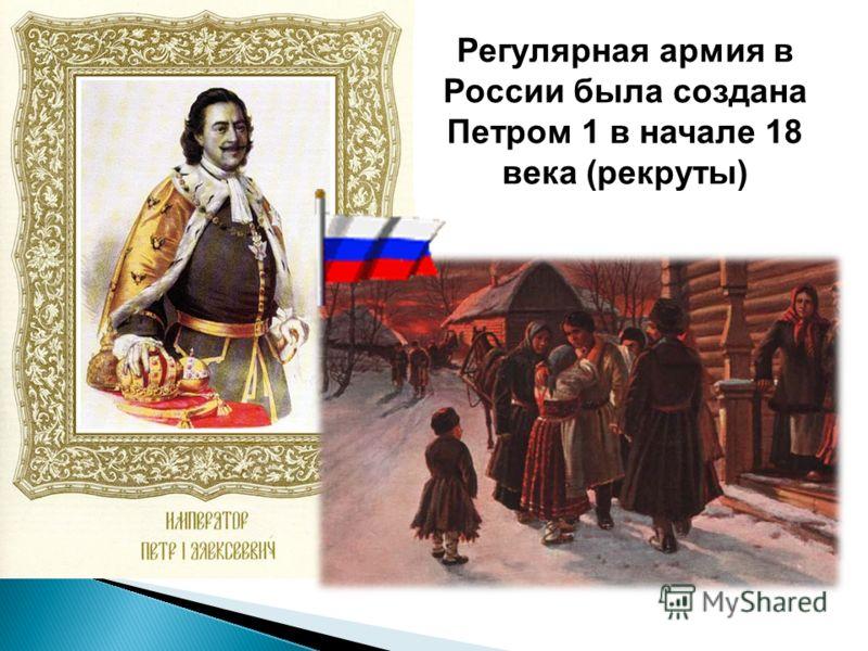 Регулярная армия в России была создана Петром 1 в начале 18 века (рекруты)