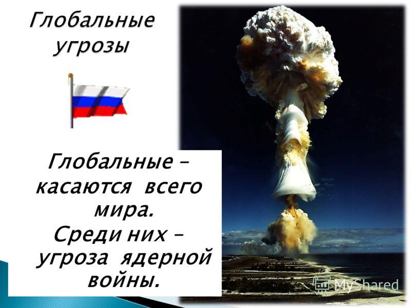 Глобальные угрозы Глобальные – касаются всего мира. Среди них – угроза ядерной войны.