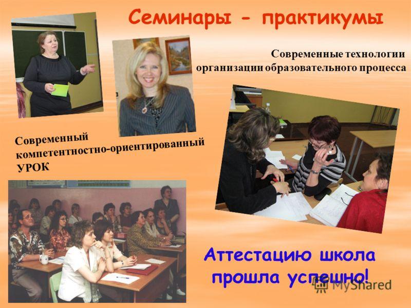 Современный компетентностно-ориентированный УРОК Семинары - практикумы Современные технологии организации образовательного процесса Аттестацию школа прошла успешно!