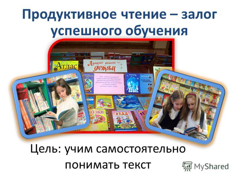 Продуктивное чтение – залог успешного обучения Цель: учим самостоятельно понимать текст