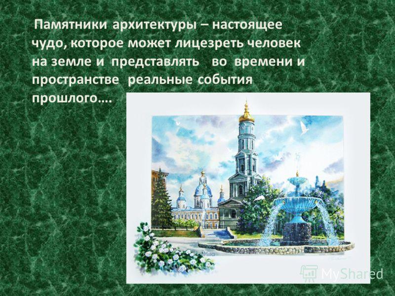 Памятники архитектуры – настоящее чудо, которое может лицезреть человек на земле и представлять во времени и пространстве реальные события прошлого….