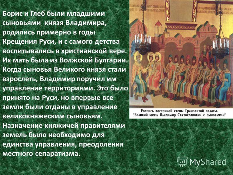 Борис и Глеб были младшими сыновьями князя Владимира, родились примерно в годы Крещения Руси, и с самого детства воспитывались в христианской вере. Их мать была из Волжской Булгарии. Когда сыновья Великого князя стали взрослеть, Владимир поручил им у