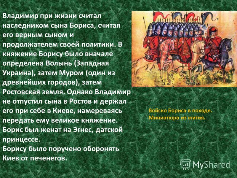 Владимир при жизни считал наследником сына Бориса, считая его верным сыном и продолжателем своей политики. В княжение Борису было вначале определена Волынь (Западная Украина), затем Муром (один из древнейших городов), затем Ростовская земля. Однако В