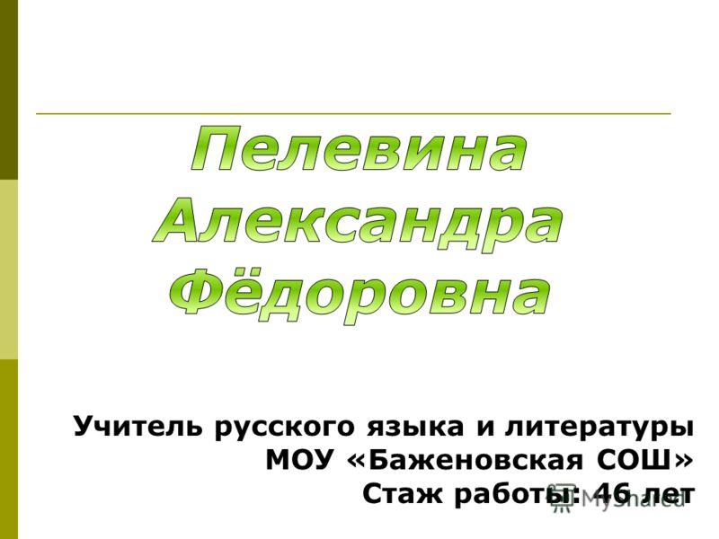 Учитель русского языка и литературы МОУ «Баженовская СОШ» Стаж работы: 46 лет