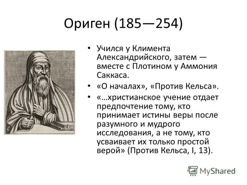 Ориген (185254) Учился у Климента Александрийского, затем вместе с Плотином у Аммония Саккаса. «О началах», «Против Кельса». «…христианское учение отдает предпочтение тому, кто принимает истины веры после разумного и мудрого исследования, а не тому,