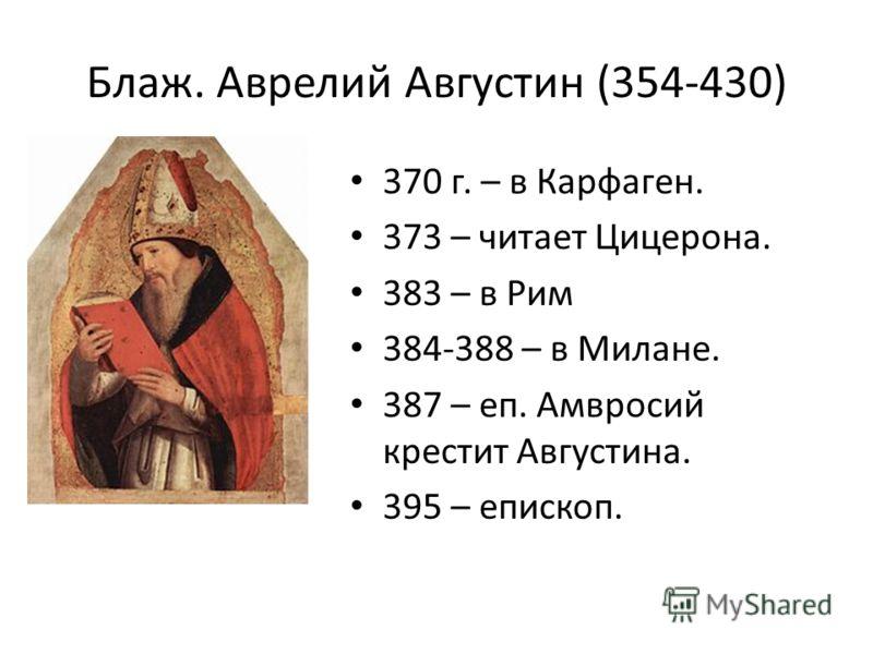 Блаж. Аврелий Августин (354-430) 370 г. – в Карфаген. 373 – читает Цицерона. 383 – в Рим 384-388 – в Милане. 387 – еп. Амвросий крестит Августина. 395 – епископ.