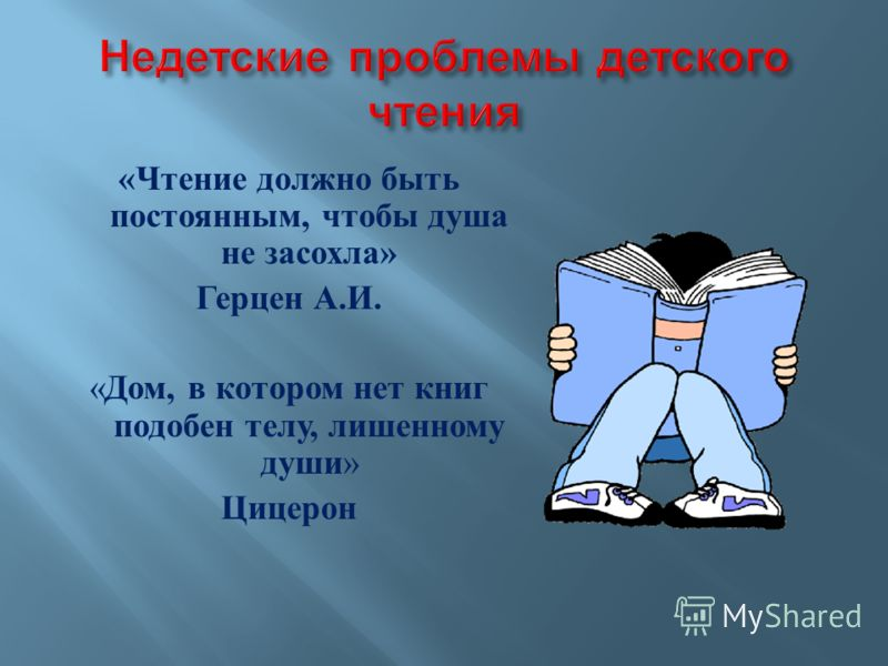 « Чтение должно быть постоянным, чтобы душа не засохла » Герцен А. И. « Дом, в котором нет книг подобен телу, лишенному души » Цицерон