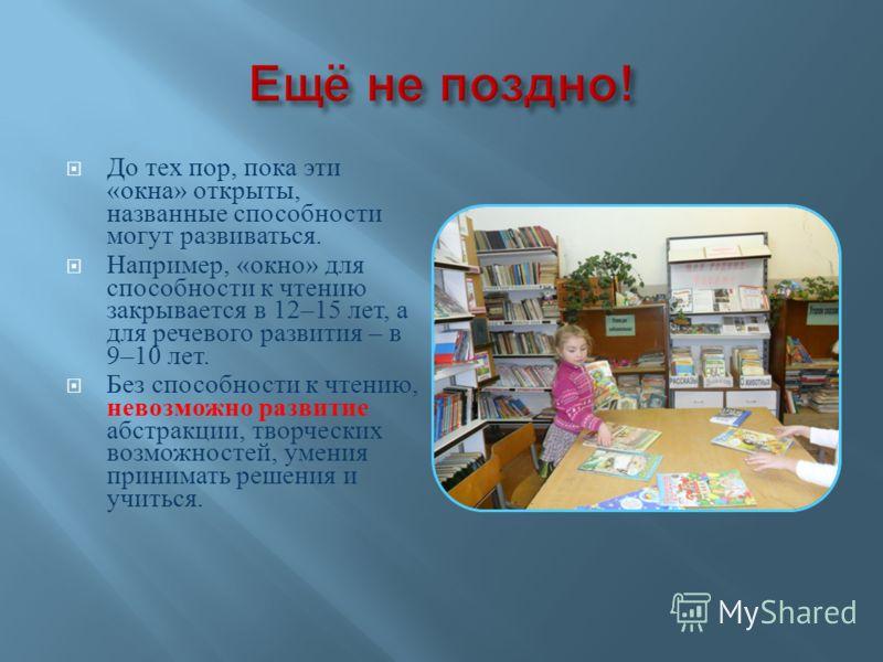 До тех пор, пока эти « окна » открыты, названные способности могут развиваться. Например, « окно » для способности к чтению закрывается в 12–15 лет, а для речевого развития – в 9–10 лет. Без способности к чтению, невозможно развитие абстракции, творч