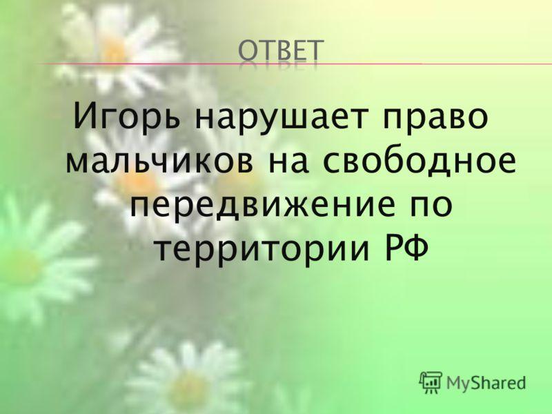 Игорь нарушает право мальчиков на свободное передвижение по территории РФ