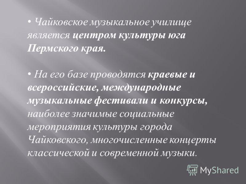 Чайковское музыкальное училище является центром культуры юга Пермского края. На его базе проводятся краевые и всероссийские, международные музыкальные фестивали и конкурсы, наиболее значимые социальные мероприятия культуры города Чайковского, многочи