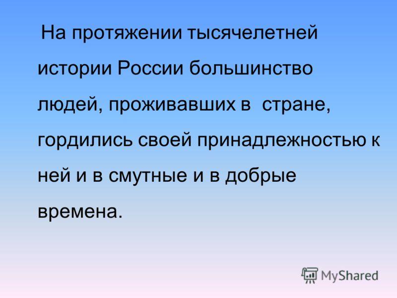 На протяжении тысячелетней истории России большинство людей, проживавших в стране, гордились своей принадлежностью к ней и в смутные и в добрые времена.
