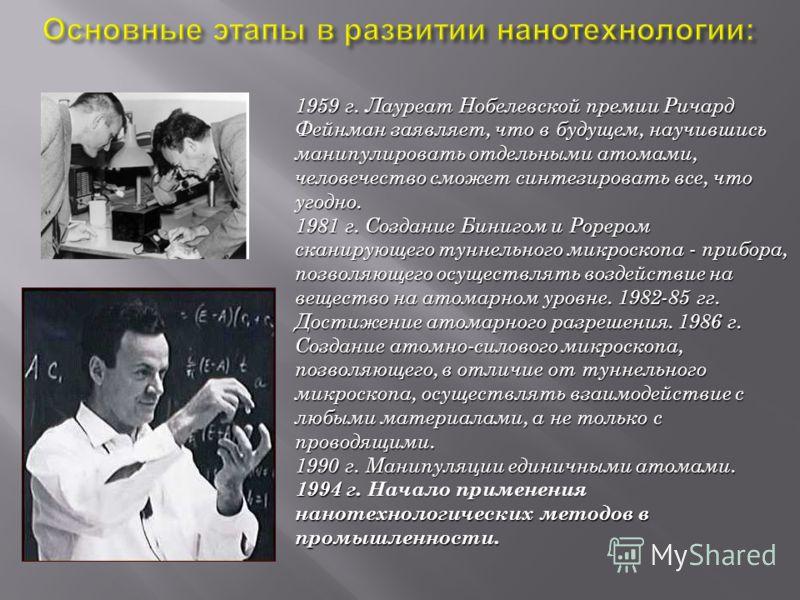 1959 г. Лауреат Нобелевской премии Ричард Фейнман заявляет, что в будущем, научившись манипулировать отдельными атомами, человечество сможет синтезировать все, что угодно. 1981 г. Создание Бинигом и Рорером сканирующего туннельного микроскопа - прибо