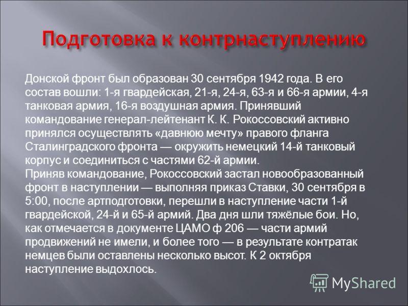 Донской фронт был образован 30 сентября 1942 года. В его состав вошли: 1-я гвардейская, 21-я, 24-я, 63-я и 66-я армии, 4-я танковая армия, 16-я воздушная армия. Принявший командование генерал-лейтенант К. К. Рокоссовский активно принялся осуществлять