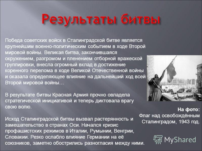 Победа советских войск в Сталинградской битве является крупнейшим военно-политическим событием в ходе Второй мировой войны. Великая битва, закончившаяся окружением, разгромом и пленением отборной вражеской группировки, внесла огромный вклад в достиже