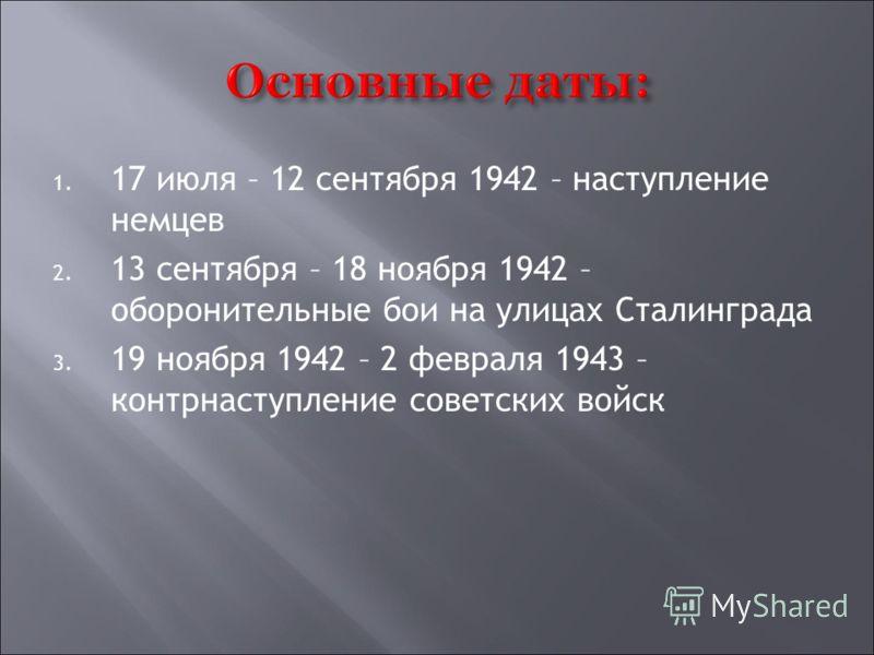 1. 17 июля – 12 сентября 1942 – наступление немцев 2. 13 сентября – 18 ноября 1942 – оборонительные бои на улицах Сталинграда 3. 19 ноября 1942 – 2 февраля 1943 – контрнаступление советских войск