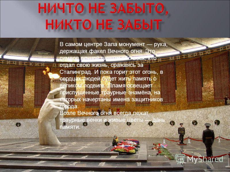 В самом центре Зала монумент рука, держащая факел Вечного огня. Это символ вечной памяти обо всех, кто отдал свою жизнь, сражаясь за Сталинград. И пока горит этот огонь, в сердцах людей будет жить память о великом подвиге. Пламя освещает приспущенные