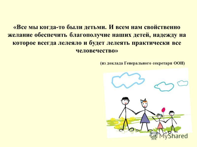 «Все мы когда-то были детьми. И всем нам свойственно желание обеспечить благополучие наших детей, надежду на которое всегда лелеяло и будет лелеять практически все человечество» (из доклада Генерального секретаря ООН)