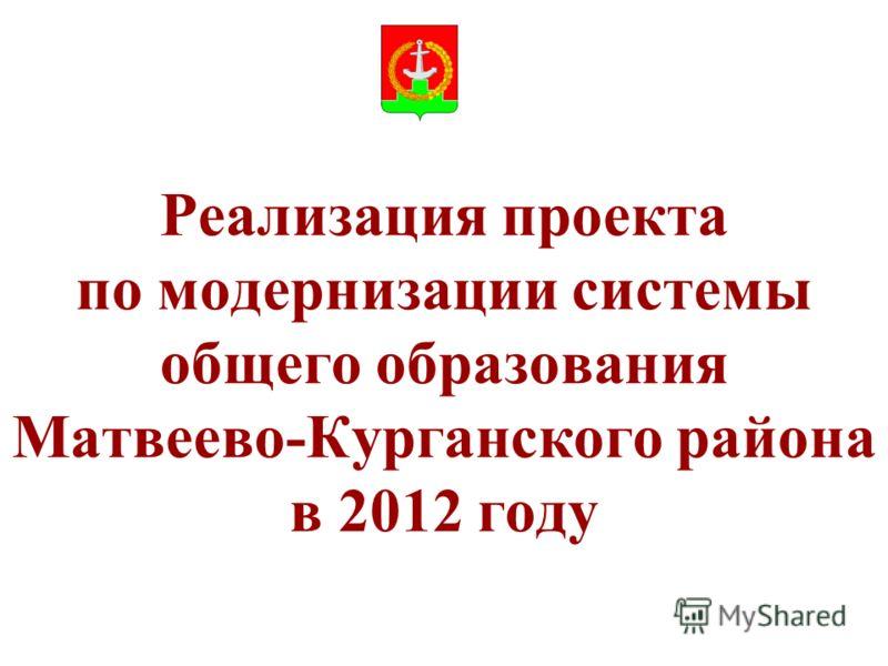 Реализация проекта по модернизации системы общего образования Матвеево-Курганского района в 2012 году