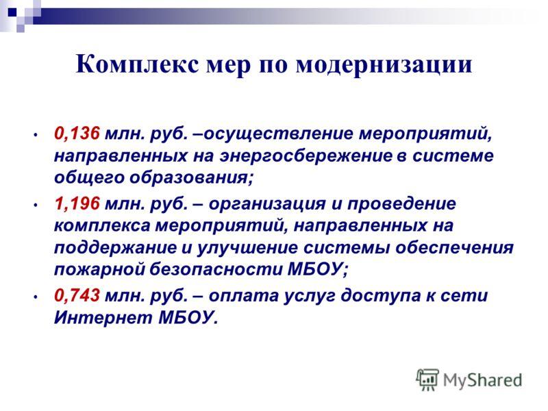 Комплекс мер по модернизации 0,136 млн. руб. –осуществление мероприятий, направленных на энергосбережение в системе общего образования; 1,196 млн. руб. – организация и проведение комплекса мероприятий, направленных на поддержание и улучшение системы
